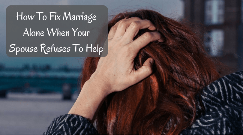 How To Fix Marriage Alone When Your Spouse Refuses To Help