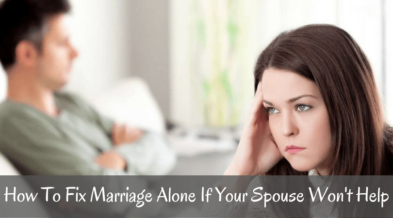 How To Fix Marriage Alone If Your Spouse Won't Help