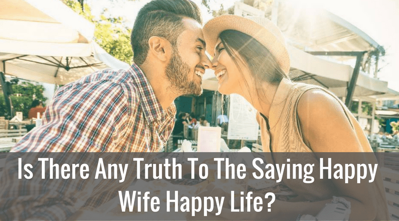 Is There Any Truth To The Saying Happy Wife Happy Life?